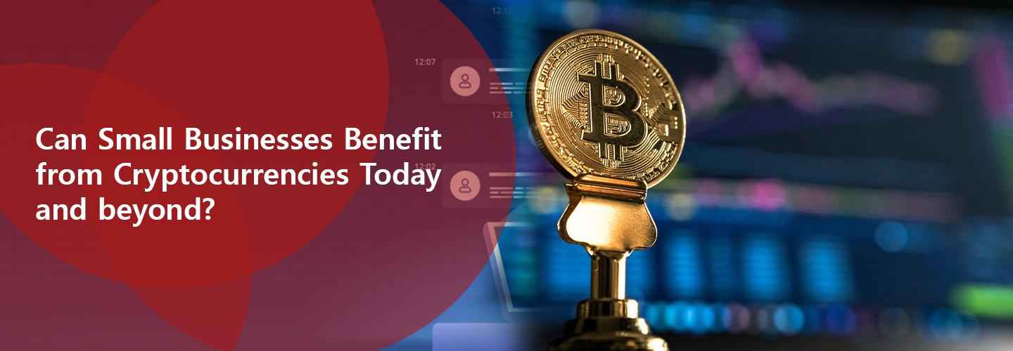 Small Businesses Benefit from Cryptocurrencies Today or Beyound
